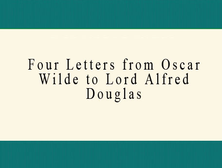 Four Letters from Oscar Wilde to Lord Alfred Douglas (Bosie)