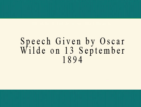Speech Given by Oscar Wilde on 13 September 1894.